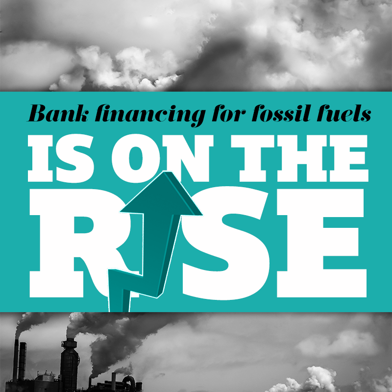 Bank financing of fossil fuels is on the rise