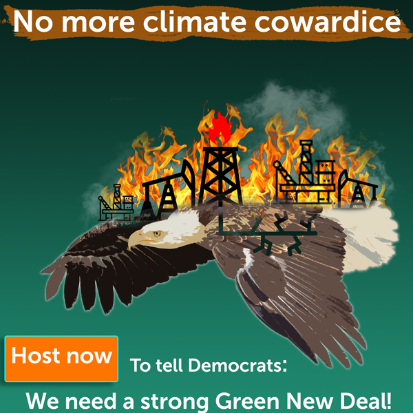 No More Climate Cowardice Tell democrats we need a strong Green New Deal by hosting an action now.